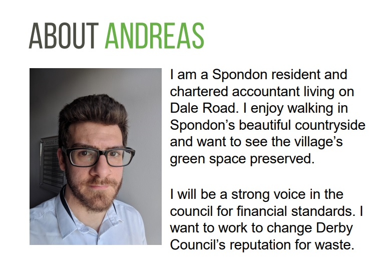 I am a Spondon resident and  chartered accountant living on  Dale Road. I enjoy walking in  Spondon's beautiful countryside  and want to see the village's  green space preserved.  I will be a strong voice in the  council for financial standards. I  want to work to change Derby  Council's reputation for waste.