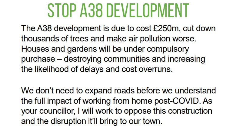 The A38 development is due to cost £250m, cut down thousands of trees and make air pollution worse.  Houses and gardens will be under compulsory purchase – destroying communities and increasing  the likelihood of delays and cost overruns.  We don't need to expand roads before we understand the full impact of working from home post-COVID. As your councillor, I will work to oppose this construction and the disruption it'll bring to our town.