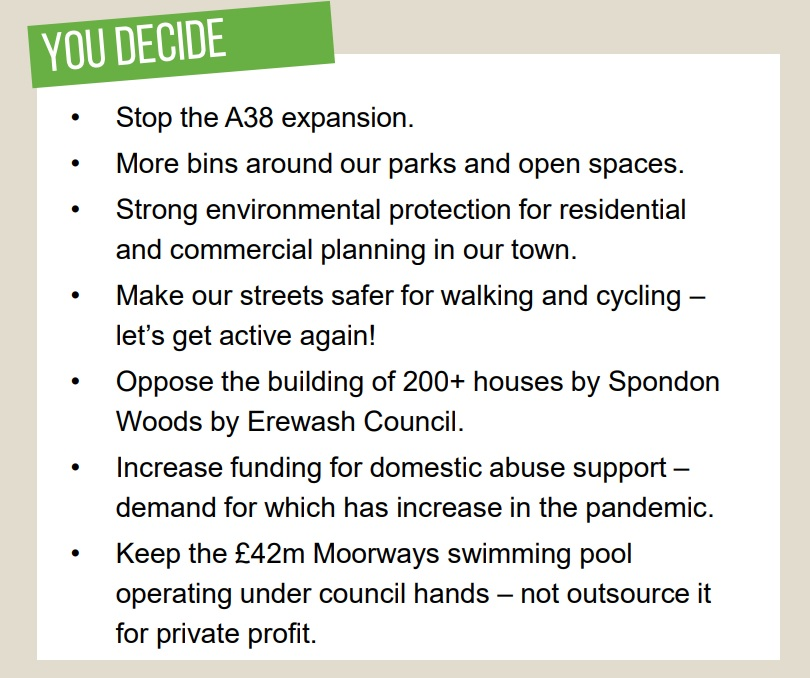 Stop the A38 expansion.  More bins around our parks and open spaces.  Strong environmental protection for residential and commercial planning in our town.  Make our streets safer for walking and cycling – let's get active again! Oppose the building of 200+ houses by Spondon Woods by Erewash Council.  Increase funding for domestic abuse support – demand for which has increase in the pandemic.  Keep the £42m Moorways swimming pool operating under council hands – not outsource it for private profit.