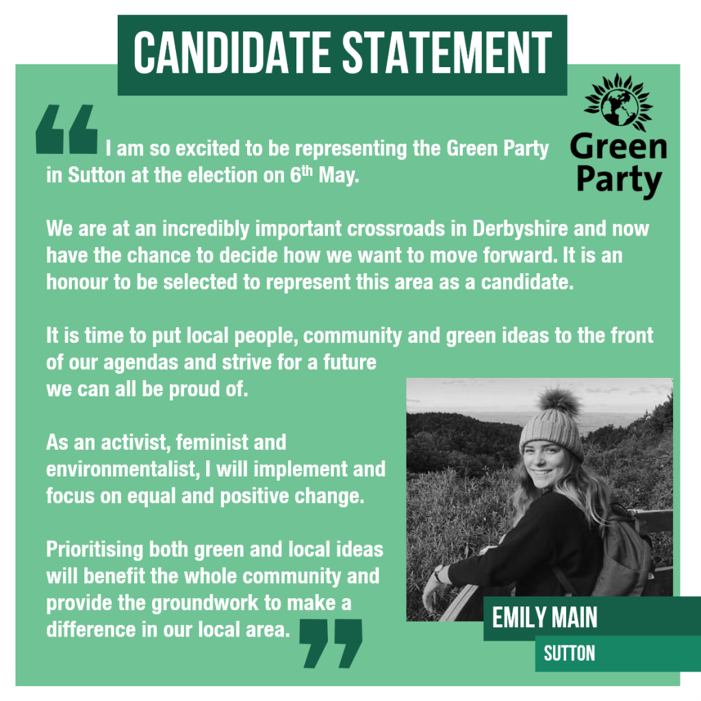 I am so excited to be representing the Green Party in Sutton at the election on 6th May. We are at an incredibly important crossroads in Derbyshire and now have the chance to decide how we want to move forward. It is an honour to be selected to represent this area as a candidate. It is time to put local people, community and green ideas to the front of our agendas and strive for a future we can all be proud of. As an activist, feminist and environmentalist, I will implement and focus on equal and positive change. Prioritising both green and local ideas will benefit the whole community and provide the groundwork to make a difference in our local area.